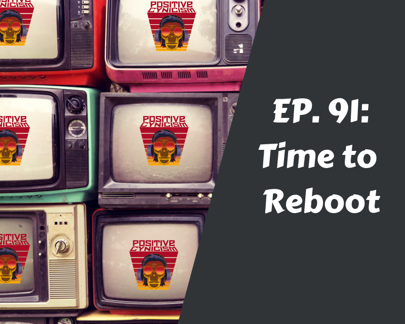 Positive Cynicism EP. 91: Time to Reboot