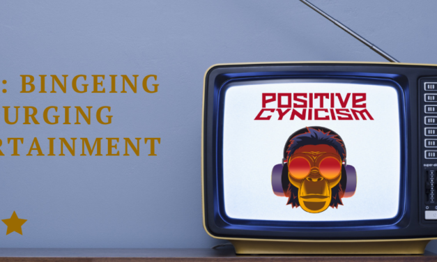 Positive Cynicism EP. 96: Bingeing and Purging Television