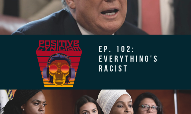Positive Cynicism EP. 102: Everything's Racist