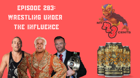 My 1-2-3 Cents Episode 283: Wrestling Under the Influence