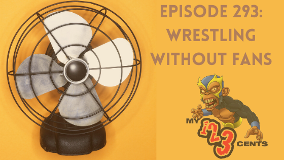My 1-2-3 Cents Episode 293: Wrestling Without Fans